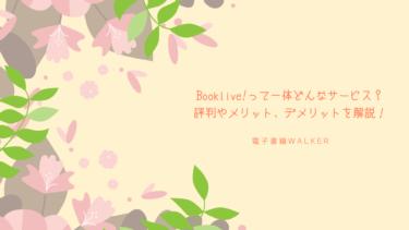 Booklive!って一体どんなサービス?評判やメリット、デメリットを解説!